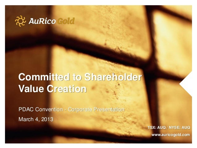 Committed to ShareholderValue CreationPDAC Convention - Corporate PresentationMarch 4, 2013                               ...