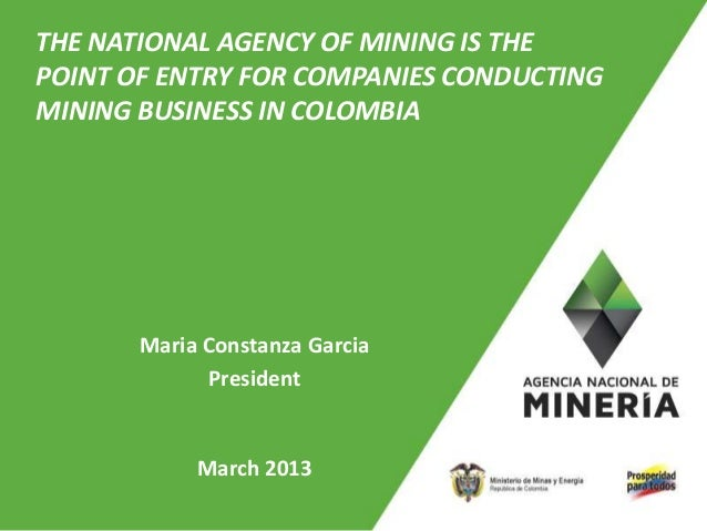 THE NATIONAL AGENCY OF MINING IS THEPOINT OF ENTRY FOR COMPANIES CONDUCTINGMINING BUSINESS IN COLOMBIA       Maria Constan...