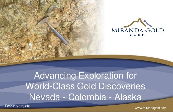 Advancing Exploration for            World-Class Gold Discoveries            Nevada - Colombia - AlaskaFebruary 26, 2012  ...