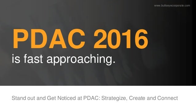 PDAC 2016 is fast approaching. Stand out and Get Noticed at PDAC: Strategize, Create and Connect www.bullseyecorporate.com