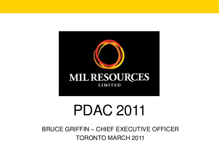 PDAC 2011BRUCE GRIFFIN – CHIEF EXECUTIVE OFFICER         TORONTO MARCH 2011