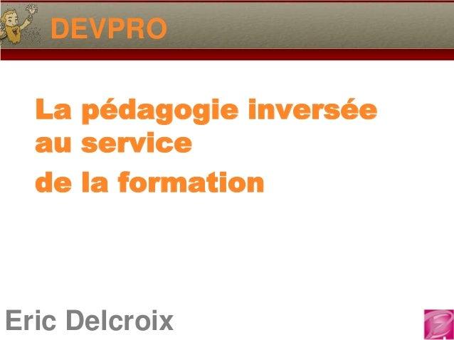 DEVPRO  La pédagogie inversée  au service  de la formationEric Delcroix