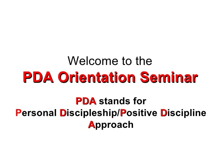 Welcome to the PDA Orientation Seminar PDA  stands for P ersonal  D iscipleship/ P ositive  D iscipline  A pproach