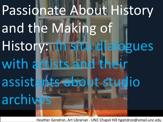 Passionate About History and the Making of History: in situ dialogues with artists and their assistants about studio archi...