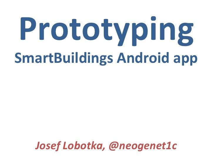 Prototyping SmartBuildings Android app Josef Lobotka, @neogenet1c