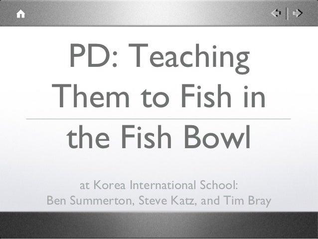 PD: TeachingThem to Fish in the Fish Bowl      at Korea International School:Ben Summerton, Steve Katz, and Tim Bray