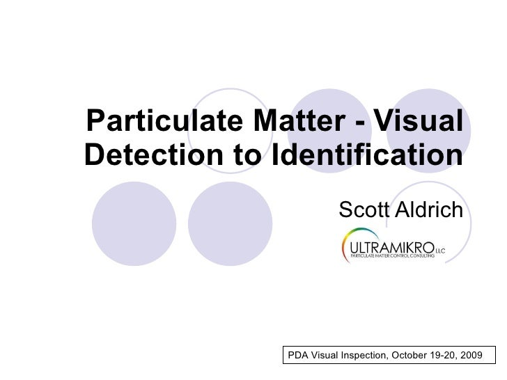 Particulate Matter - Visual Detection   to   Identification Scott Aldrich PDA Visual Inspection, October 19-20, 2009