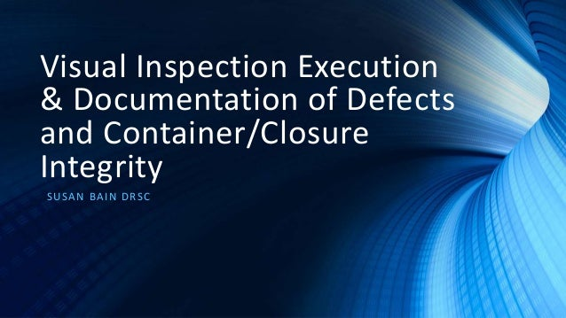 Visual Inspection Execution & Documentation of Defects and Container/Closure Integrity SUSAN BAIN DRSC