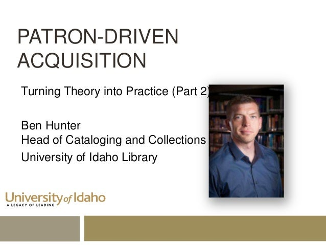PATRON-DRIVEN ACQUISITION Turning Theory into Practice (Part 2) Ben Hunter Head of Cataloging and Collections University o...
