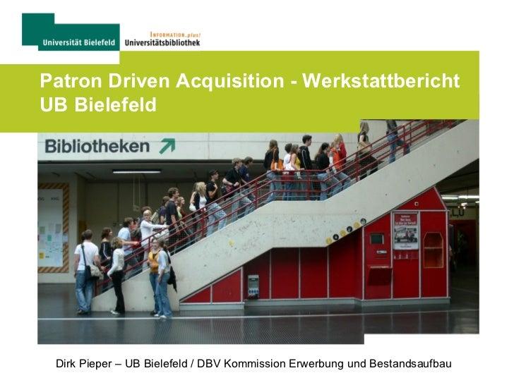Patron Driven Acquisition - WerkstattberichtUB Bielefeld Dirk Pieper – UB Bielefeld / DBV Kommission Erwerbung und Bestand...