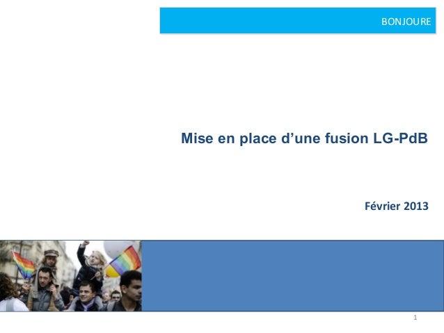 BONJOUREMise en place d'une fusion LG-PdB                        Février 2013                                 1