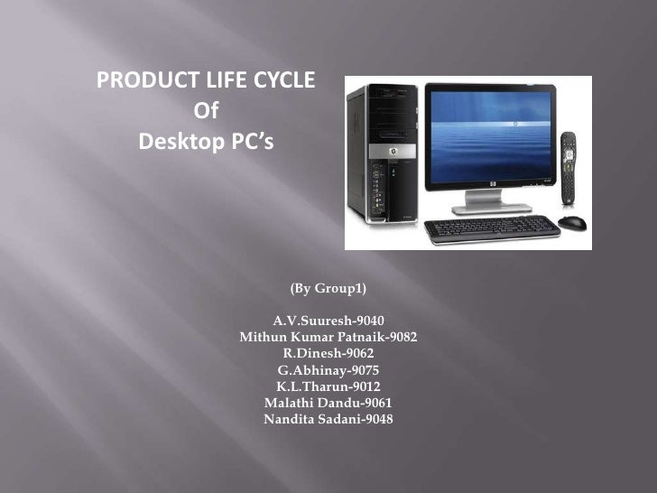 PRODUCT LIFE CYCLE<br />Of<br />Desktop PC's<br />(By Group1)<br />A.V.Suuresh-9040<br />Mithun Kumar Patnaik-9082<br />R....