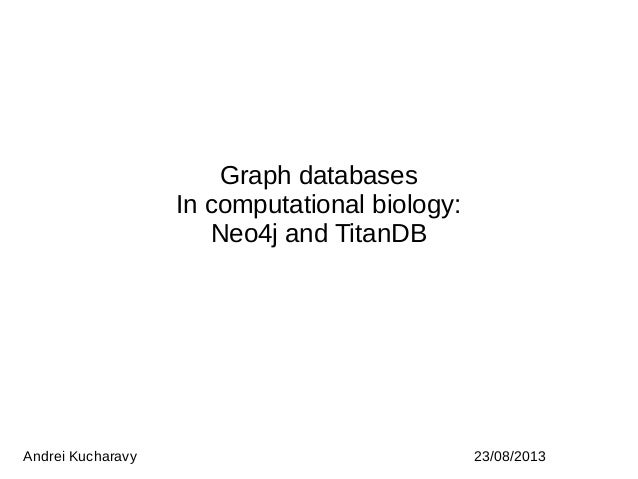 Graph databases In computational biology: Neo4j and TitanDB Andrei Kucharavy 23/08/2013