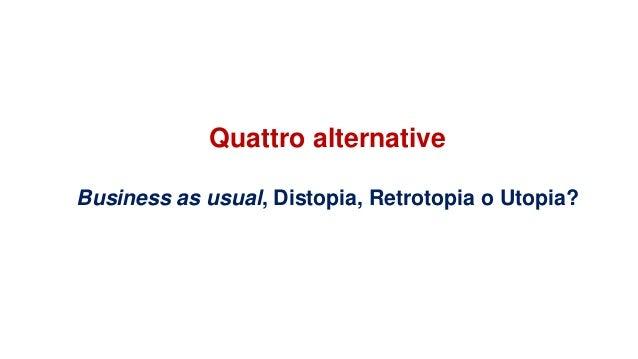 Quattro alternative Business as usual, Distopia, Retrotopia o Utopia?