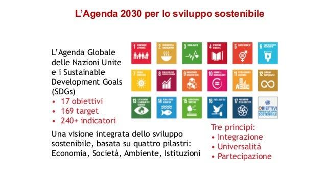 L'Agenda Globale delle Nazioni Unite e i Sustainable Development Goals (SDGs) • 17 obiettivi • 169 target • 240+ indicator...