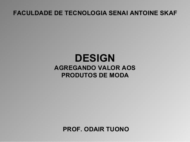 FACULDADE DE TECNOLOGIA SENAI ANTOINE SKAF  DESIGN  AGREGANDO VALOR AOS  PRODUTOS DE MODA  PROF. ODAIR TUONO