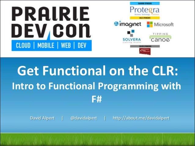 Get Functional on the CLR: Intro to Functional Programming with F# David Alpert   @davidalpert   http://about.me/davidalpe...