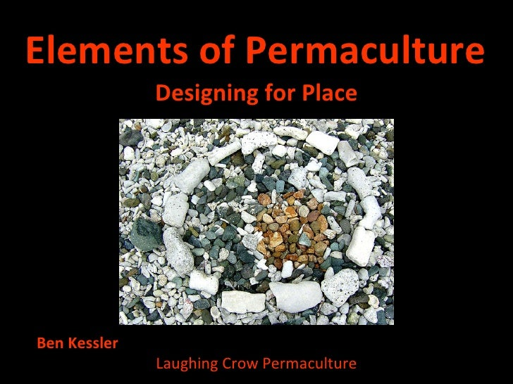 Elements of Permaculture <ul><li>Designing for Place </li></ul>Ben Kessler  Laughing Crow Permaculture
