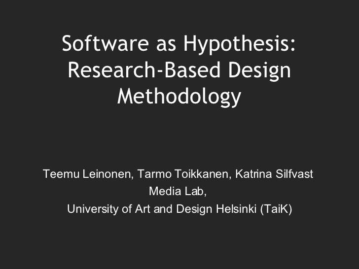 Software as Hypothesis: Research-Based Design Methodology Teemu Leinonen, Tarmo Toikkanen, Katrina Silfvast  Media Lab,  U...