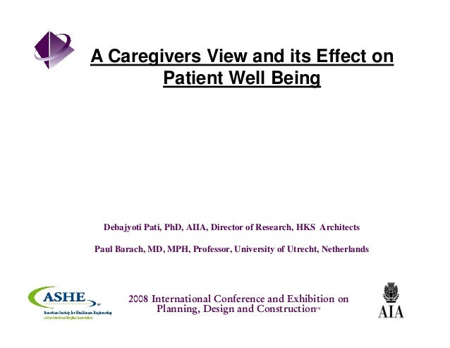 A Caregivers View and its Effect ong Patient Well Being Debajyoti Pati, PhD, AIIA, Director of Research, HKS Architects Pa...