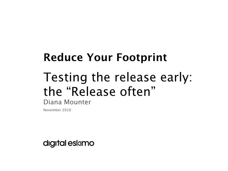 """Reduce Your FootprintTesting the release early:the """"Release often""""Diana MounterNovember 2010"""