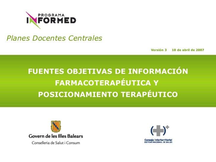 Planes Docentes Centrales   FUENTES OBJETIVAS DE INFORMACIÓN FARMACOTERAPÉUTICA Y  POSICIONAMIENTO TERAPÉUTICO Versión 3  ...