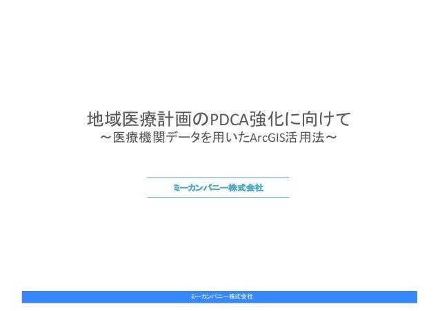 2017年6月6日 1 ミーカンパニー株式会社 地域医療計画のPDCA強化に向けて 〜医療機関データを用いたArcGIS活用法〜 ミーカンパニー株式会社