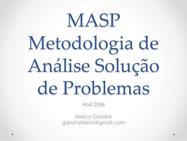 MASP Metodologia de Análise Solução de Problemas Abril 2006 Marco Gandra gandraribeiro@gmail.com