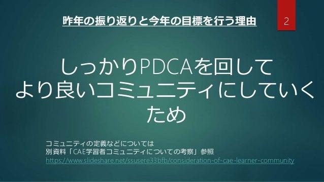 昨年の振り返りと今年の目標を行う理由 しっかりPDCAを回して より良いコミュニティにしていく ため コミュニティの定義などについては 別資料「CAE学習者コミュニティについての考察」参照 https://www.slideshare.net/...