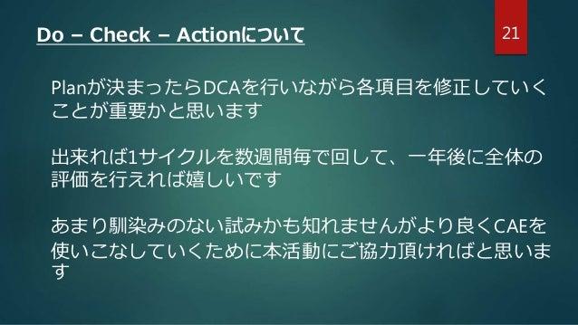 21Do – Check – Actionについて Planが決まったらDCAを行いながら各項目を修正していく ことが重要かと思います 出来れば1サイクルを数週間毎で回して、一年後に全体の 評価を行えれば嬉しいです あまり馴染みのない試みかも知...