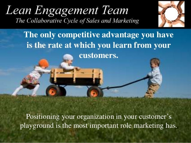 The only competitive advantage you have is the rate at which you learn from your customers. Positioning your organization ...