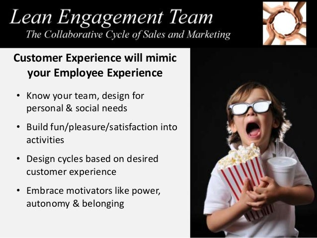 Customer Experience will mimic your Employee Experience • Know your team, design for personal & social needs • Build fun/p...