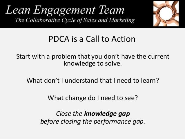 PDCA is a Call to Action Start with a problem that you don't have the current knowledge to solve. What don't I understand ...