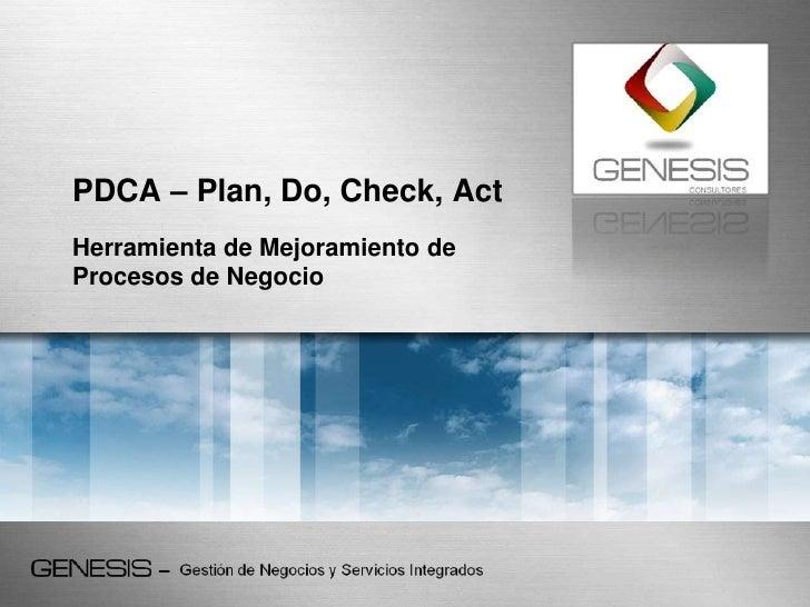 PDCA – Plan, Do, Check, Act<br />Herramienta de Mejoramiento de Procesos de Negocio<br />
