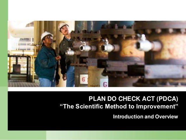 "PLAN DO CHECK ACT (PDCA)""The Scientific Method to Improvement""                 Introduction and Overview"