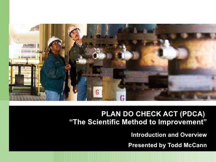 "PLAN DO CHECK ACT (PDCA)  ""The Scientific Method to Improvement"" Introduction and Overview Presented by Todd McCann"