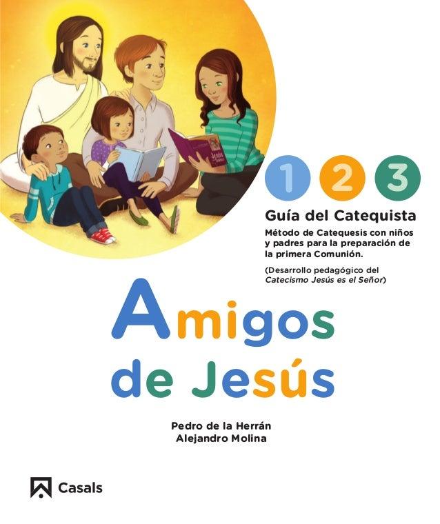 Amigos de Jesús 1 2 3 Pedro de la Herrán Alejandro Molina Guía del Catequista Método de Catequesis con niños y padres para...