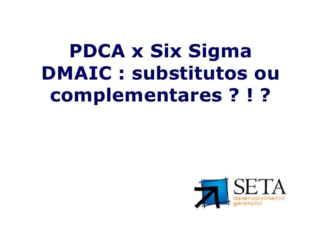 PDCA x Six SigmaDMAIC : substitutos ou complementares ? ! ?