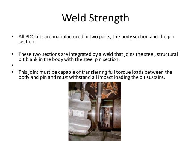 Weld Strength • All PDC bits are manufactured in two parts, the body section and the pin section. • These two sections are...