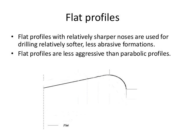 Flat profiles • Flat profiles with relatively sharper noses are used for drilling relatively softer, less abrasive formati...