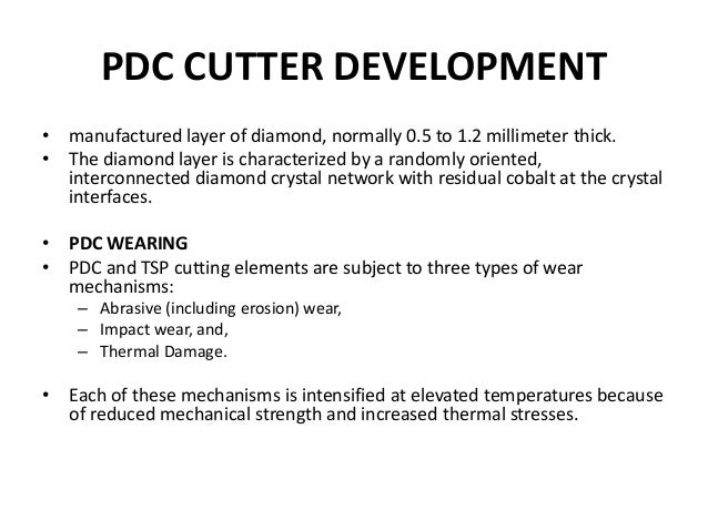PDC CUTTER DEVELOPMENT • manufactured layer of diamond, normally 0.5 to 1.2 millimeter thick. • The diamond layer is chara...