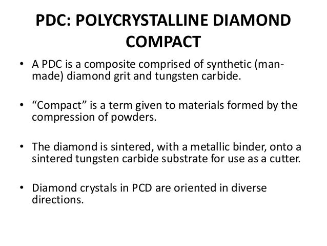 PDC: POLYCRYSTALLINE DIAMOND COMPACT • A PDC is a composite comprised of synthetic (man- made) diamond grit and tungsten c...