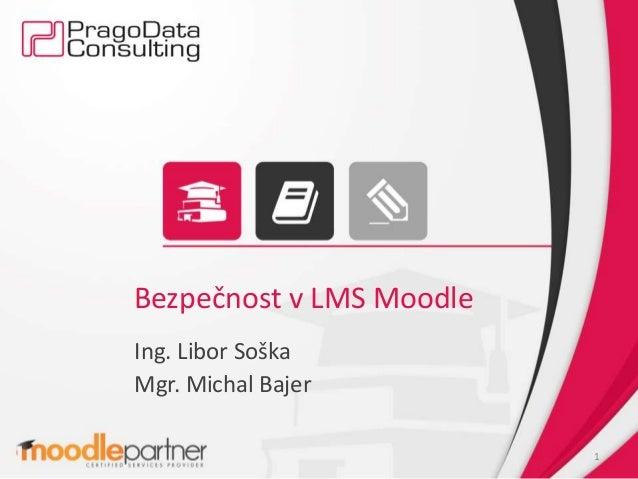 Bezpečnost v LMS Moodle Ing. Libor Soška Mgr. Michal Bajer 1