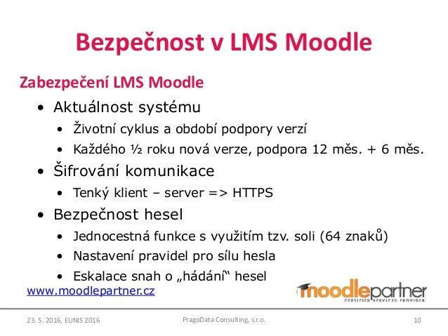 Bezpečnost v LMS Moodle Zabezpečení LMS Moodle • Aktuálnost systému • Životní cyklus a období podpory verzí • Každého ½ ro...
