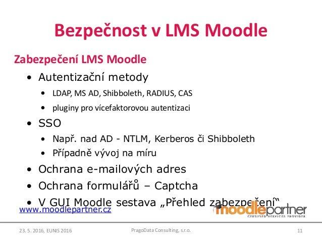 Bezpečnost v LMS Moodle Zabezpečení LMS Moodle • Autentizační metody • LDAP, MS AD, Shibboleth, RADIUS, CAS • pluginy pro ...