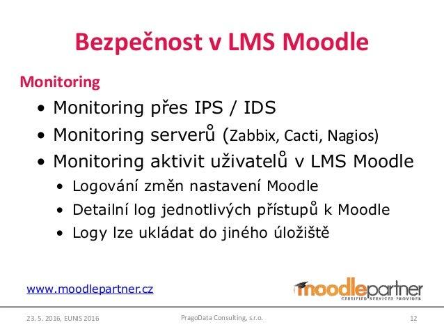 Bezpečnost v LMS Moodle Monitoring • Monitoring přes IPS / IDS • Monitoring serverů (Zabbix, Cacti, Nagios) • Monitoring a...