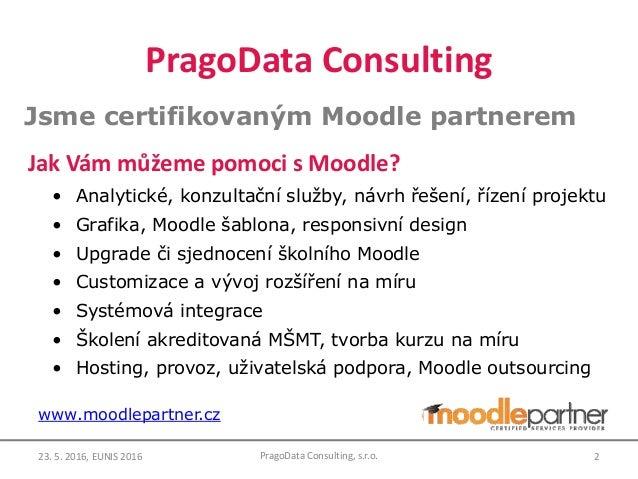 PragoData Consulting Jsme certifikovaným Moodle partnerem Jak Vám můžeme pomoci s Moodle? • Analytické, konzultační služby...