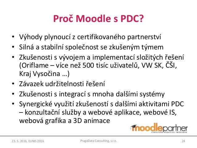 Proč Moodle s PDC? • Výhody plynoucí z certifikovaného partnerství • Silná a stabilní společnost se zkušeným týmem • Zkuše...