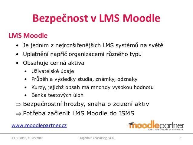 Bezpečnost v LMS Moodle LMS Moodle • Je jedním z nejrozšířenějších LMS systémů na světě • Uplatnění napříč organizacemi rů...
