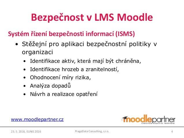 Bezpečnost v LMS Moodle Systém řízení bezpečnosti informací (ISMS) • Stěžejní pro aplikaci bezpečnostní politiky v organiz...